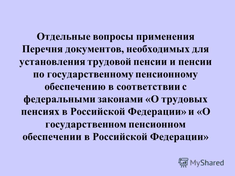 Отдельные вопросы применения Перечня документов, необходимых для установления трудовой пенсии и пенсии по государственному пенсионному обеспечению в соответствии с федеральными законами «О трудовых пенсиях в Российской Федерации» и «О государственном