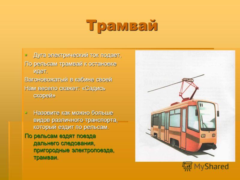 Трамвай Дуга электрический ток подает, Дуга электрический ток подает, По рельсам трамвай к остановке идет. Вагоновожатый в кабине своей Нам весело скажет: «Садись скорей» Назовите как можно больше видов различного транспорта, который ездит по рельсам