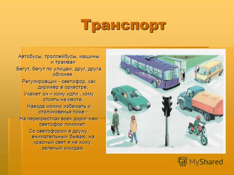 Транспорт Транспорт Автобусы, троллейбусы, машины и трамваи Бегут, бегут по улицам, друг, друга обгоняя. Регулировщик - светофор, как дирижёр в оркестре, Укажет он – кому идти, кому стоять на месте. Наезда можно избежать и столкновенья тоже - На пере