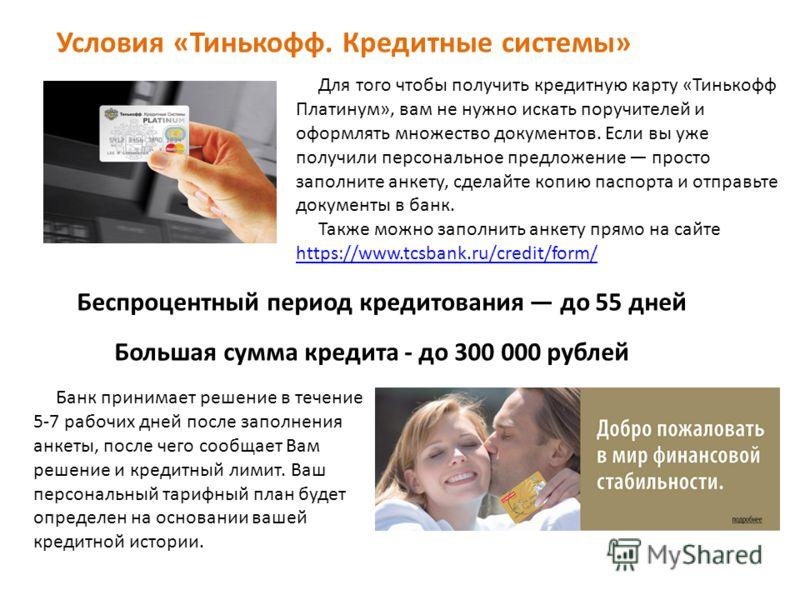 Беспроцентный период кредитования до 55 дней Большая сумма кредита - до 300 000 рублей Для того чтобы получить кредитную карту «Тинькофф Платинум», вам не нужно искать поручителей и оформлять множество документов. Если вы уже получили персональное пр