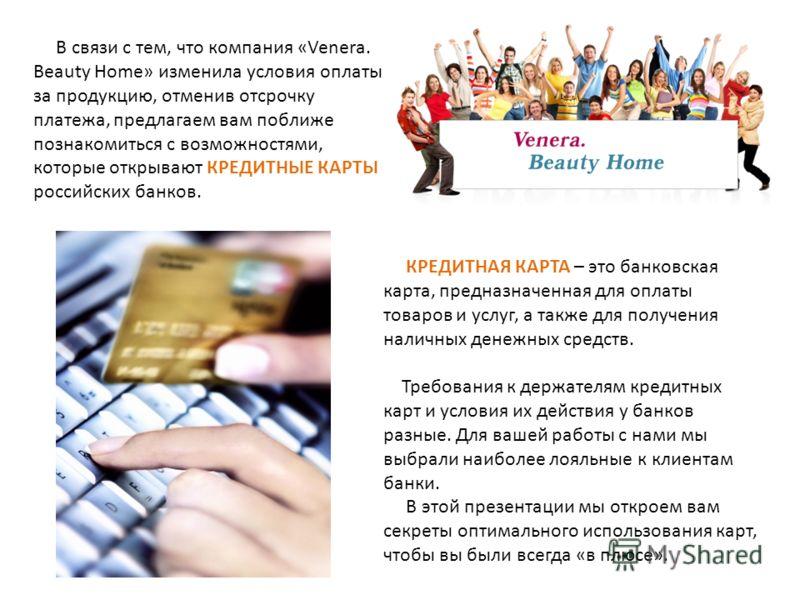 В связи с тем, что компания «Venera. Beauty Home» изменила условия оплаты за продукцию, отменив отсрочку платежа, предлагаем вам поближе познакомиться с возможностями, которые открывают КРЕДИТНЫЕ КАРТЫ российских банков. КРЕДИТНАЯ КАРТА – это банковс