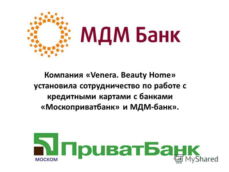 Компания «Venera. Beauty Home» установила сотрудничество по работе с кредитными картами с банками «Москоприватбанк» и МДМ-банк».