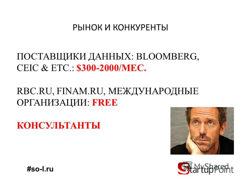 РЫНОК И КОНКУРЕНТЫ ПОСТАВЩИКИ ДАННЫХ: BLOOMBERG, CEIC & ETC.: $300-2000/МЕС. RBC.RU, FINAM.RU, МЕЖДУНАРОДНЫЕ ОРГАНИЗАЦИИ: FREE КОНСУЛЬТАНТЫ #so-l.ru