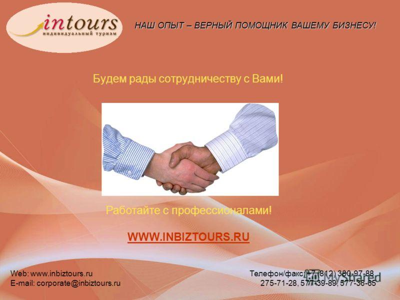 НАШ ОПЫТ – ВЕРНЫЙ ПОМОЩНИК ВАШЕМУ БИЗНЕСУ! Web: www.inbiztours.ru E-mail: corporate@inbiztours.ru Телефон/факс: +7 (812) 380-97-88, 275-71-28, 577-39-89, 577-36-65 Будем рады сотрудничеству с Вами! Работайте с профессионалами! WWW.INBIZTOURS.RU WWW.I