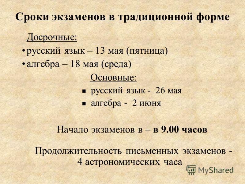 Сроки экзаменов в традиционной форме Досрочные: русский язык – 13 мая (пятница) алгебра – 18 мая (среда) Основные: русский язык - 26 мая алгебра - 2 июня Начало экзаменов в – в 9.00 часов Продолжительность письменных экзаменов - 4 астрономических час