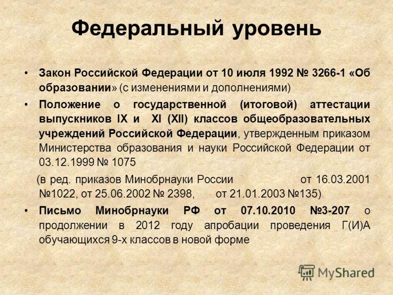 Федеральный уровень Закон Российской Федерации от 10 июля 1992 3266-1 «Об образовании» (с изменениями и дополнениями) Положение о государственной (итоговой) аттестации выпускников IX и XI (XII) классов общеобразовательных учреждений Российской Федера