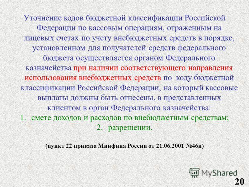 20 Уточнение кодов бюджетной классификации Российской Федерации по кассовым операциям, отраженным на лицевых счетах по учету внебюджетных средств в порядке, установленном для получателей средств федерального бюджета осуществляется органом Федеральног