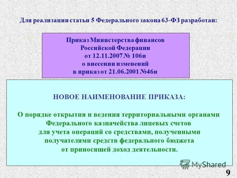 9 Для реализации статьи 5 Федерального закона 63-ФЗ разработан: Приказ Министерства финансов Российской Федерации от 12.11.2007 106н о внесении изменений в приказ от 21.06.2001 46н НОВОЕ НАИМЕНОВАНИЕ ПРИКАЗА: О порядке открытия и ведения территориаль