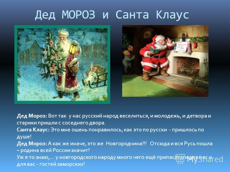 Дед МОРОЗ и Санта Клаус Дед Мороз: Вот так у нас русский народ веселиться, и молодежь, и детвора и старики пришли с соседнего двора. Санта Клаус: Это мне ошень понравилось, как это по русски - пришлось по душе! Дед Мороз: А как же иначе, это же Новго