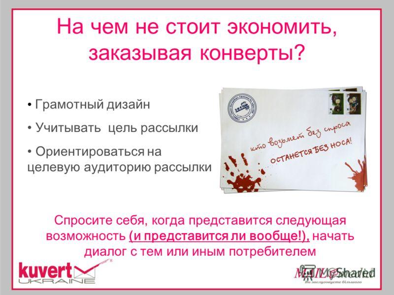 На чем не стоит экономить, заказывая конверты? Грамотный дизайн Учитывать цель рассылки Ориентироваться на целевую аудиторию рассылки Спросите себя, когда представится следующая возможность (и представится ли вообще!), начать диалог с тем или иным по