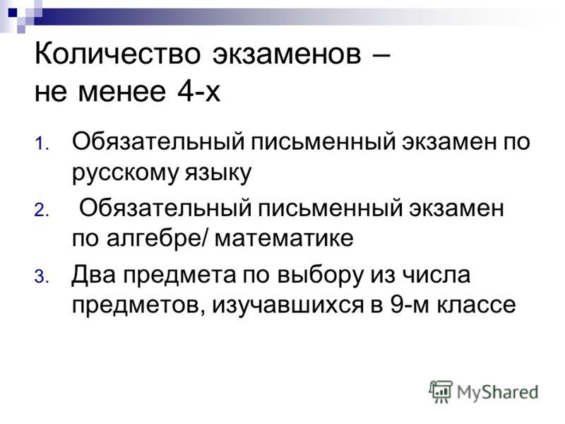 Количество экзаменов – не менее 4-х 1. Обязательный письменный экзамен по русскому языку 2. Обязательный письменный экзамен по алгебре/ математике 3. Два предмета по выбору из числа предметов, изучавшихся в 9-м классе