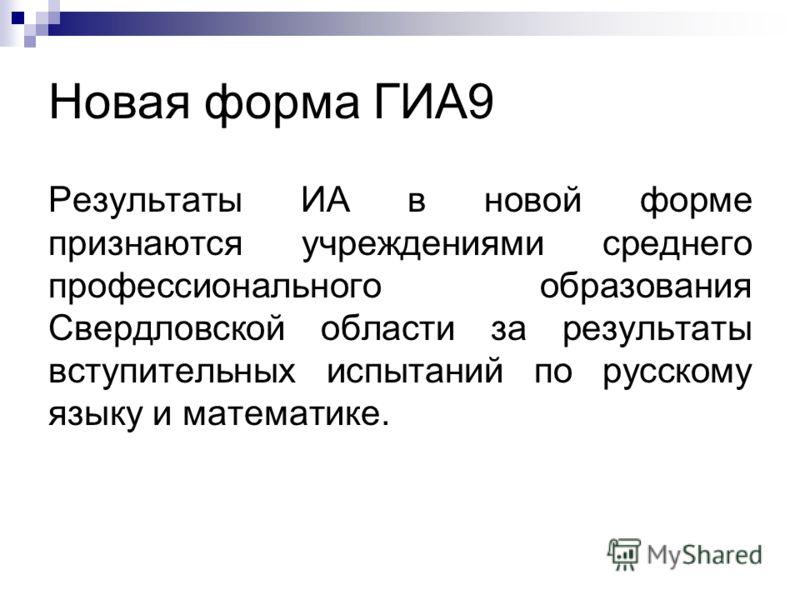 Новая форма ГИА9 Результаты ИА в новой форме признаются учреждениями среднего профессионального образования Свердловской области за результаты вступительных испытаний по русскому языку и математике.