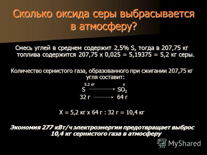 Сколько оксида серы выбрасывается в атмосферу? Смесь углей в среднем содержит 2,5% S, тогда в 207,75 кг топлива содержится 207,75 х 0,025 = 5,19375 = 5,2 кг серы. Количество сернистого газа, образованного при сжигании 207,75 кг угля составит: 5.2 кг