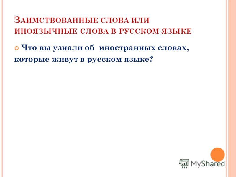 З АИМСТВОВАННЫЕ СЛОВА ИЛИ ИНОЯЗЫЧНЫЕ СЛОВА В РУССКОМ ЯЗЫКЕ Что вы узнали об иностранных словах, которые живут в русском языке?