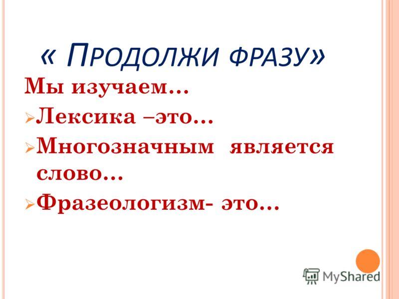 « П РОДОЛЖИ ФРАЗУ » Мы изучаем… Лексика –это… Многозначным является слово… Фразеологизм- это…
