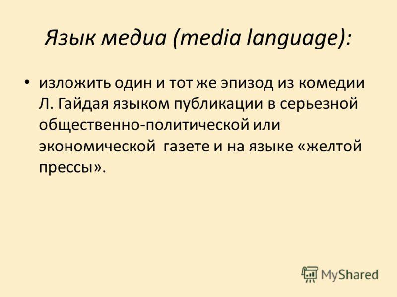 Язык медиа (media language): изложить один и тот же эпизод из комедии Л. Гайдая языком публикации в серьезной общественно-политической или экономической газете и на языке «желтой прессы».