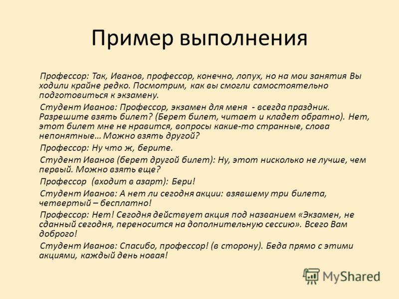 Пример выполнения Профессор: Так, Иванов, профессор, конечно, лопух, но на мои занятия Вы ходили крайне редко. Посмотрим, как вы смогли самостоятельно подготовиться к экзамену. Студент Иванов: Профессор, экзамен для меня - всегда праздник. Разрешите