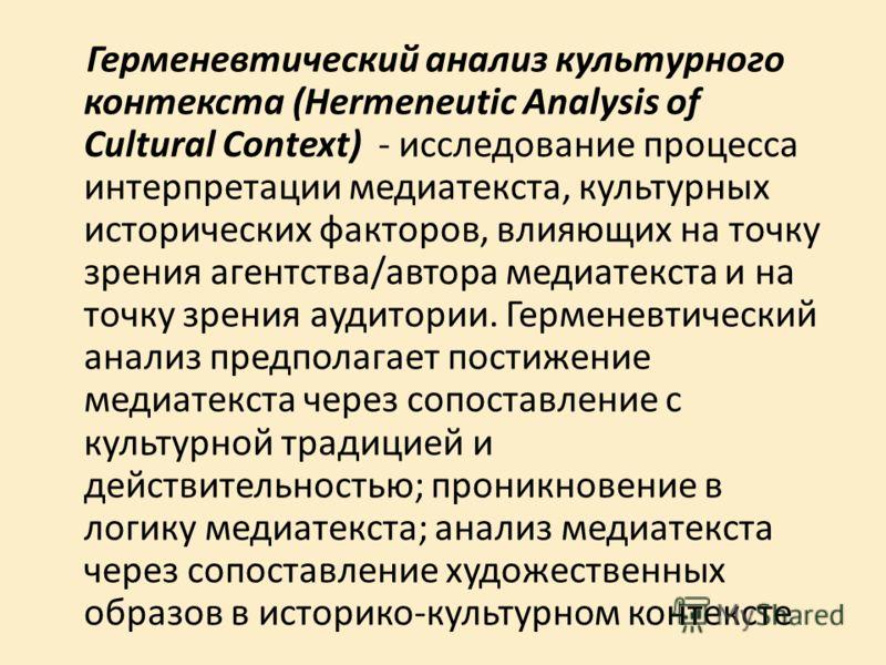 Герменевтический анализ культурного контекста (Hermeneutic Analysis of Cultural Context) - исследование процесса интерпретации медиатекста, культурных исторических факторов, влияющих на точку зрения агентства/автора медиатекста и на точку зрения ауди