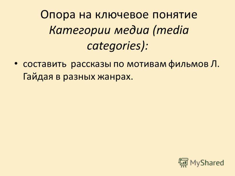 Опора на ключевое понятие Категории медиа (media categories): составить рассказы по мотивам фильмов Л. Гайдая в разных жанрах.