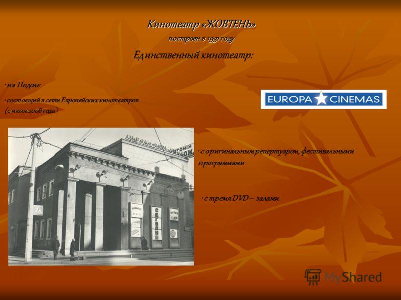 Кинотеатр «ЖОВТЕНЬ» построен в 1931 году на Подоле с оригинальным репертуаром, фестивальными программами Единственный кинотеатр: состоящий в сети Европейских кинотеатров (с июля 2008 года ) с тремя DVD – залами