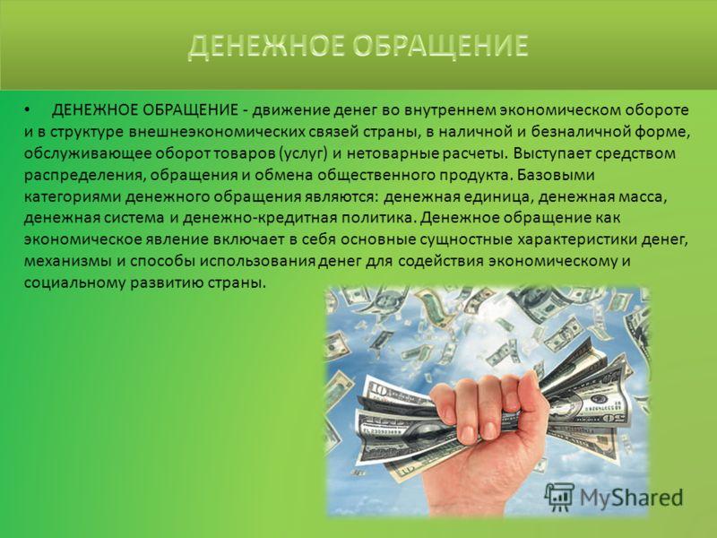 ДЕНЕЖНОЕ ОБРАЩЕНИЕ - движение денег во внутреннем экономическом обороте и в структуре внешнеэкономических связей страны, в наличной и безналичной форме, обслуживающее оборот товаров (услуг) и нетоварные расчеты. Выступает средством распределения, обр