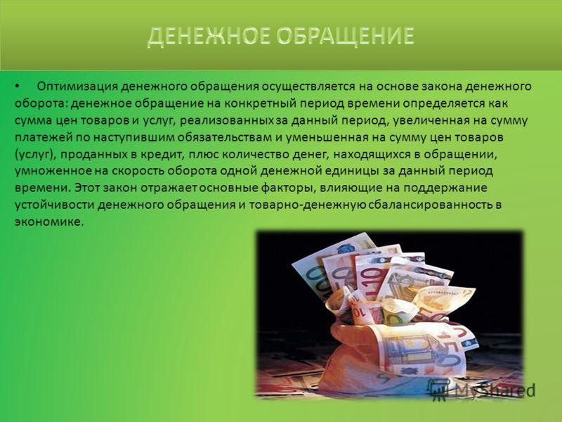 Оптимизация денежного обращения осуществляется на основе закона денежного оборота: денежное обращение на конкретный период времени определяется как сумма цен товаров и услуг, реализованных за данный период, увеличенная на сумму платежей по наступивши