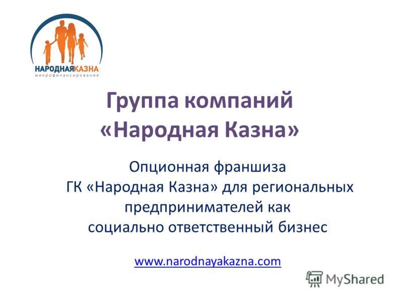 Группа компаний «Народная Казна» Опционная франшиза ГК «Народная Казна» для региональных предпринимателей как социально ответственный бизнес www.narodnayakazna.com