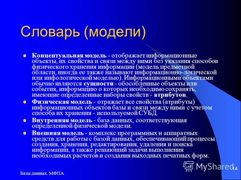 Базы данных. МФПА 14 Словарь (модели) Концептуальная модель - отображает информационные объекты, их свойства и связи между ними без указания способов физического хранения информации (модель предметной области, иногда ее также называют информационно-л