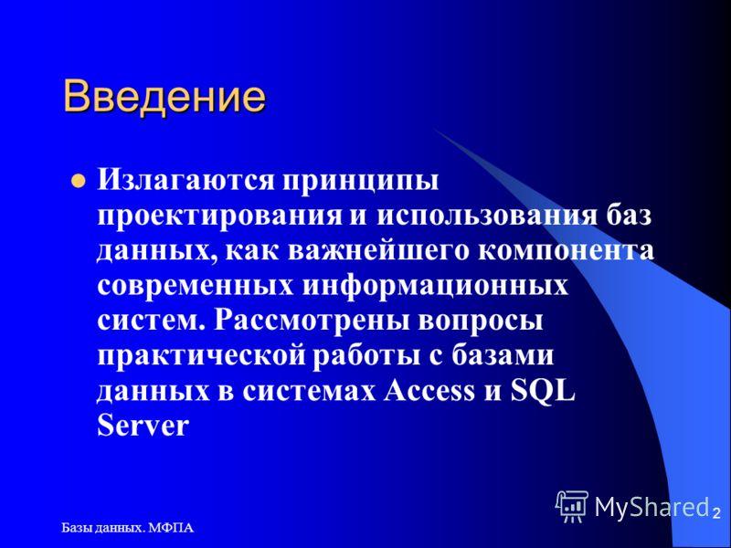 Базы данных. МФПА 2 Введение Излагаются принципы проектирования и использования баз данных, как важнейшего компонента современных информационных систем. Рассмотрены вопросы практической работы с базами данных в системах Access и SQL Server