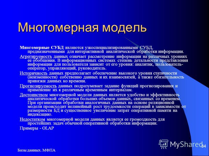 Базы данных. МФПА 34 Многомерная модель Многомерные СУБД являются узкоспециализированными СУБД, предназначенными для интерактивной аналитической обработки информации. Агрегируемостъ данных означает рассмотрение информации на различных уровнях ее обоб