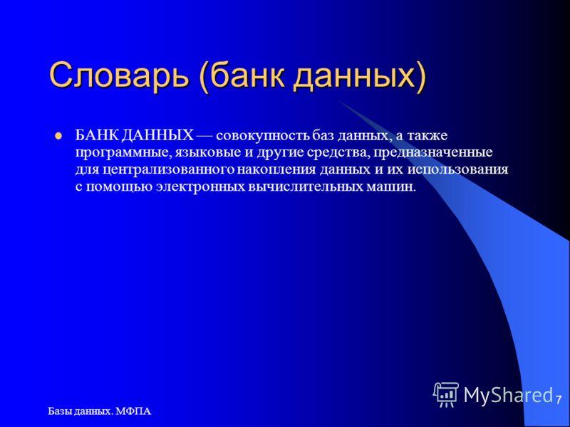 Базы данных. МФПА 7 Словарь (банк данных) БАНК ДАННЫХ совокупность баз данных, а также программные, языковые и другие средства, предназначенные для централизованного накопления данных и их использования с помощью электронных вычислительных машин.