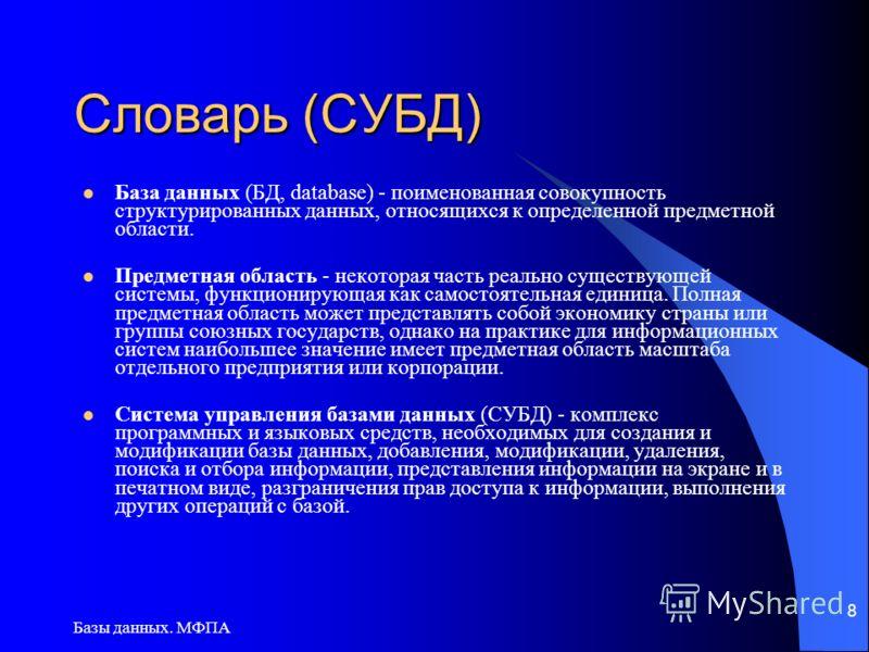 Базы данных. МФПА 8 Словарь (СУБД) База данных (БД, database) - поименованная совокупность структурированных данных, относящихся к определенной предметной области. Предметная область - некоторая часть реально существующей системы, функционирующая как