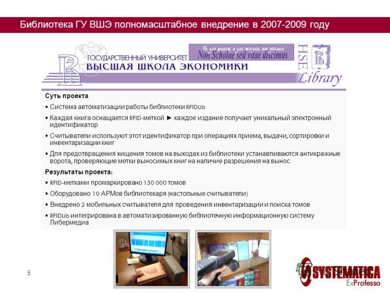 5 Библиотека ГУ ВШЭ полномасштабное внедрение в 2007-2009 году Суть проекта Система автоматизации работы библиотеки RFIDLib Каждая книга оснащается RFID- меткой каждое издание получает уникальный электронный идентификатор Считыватели используют этот