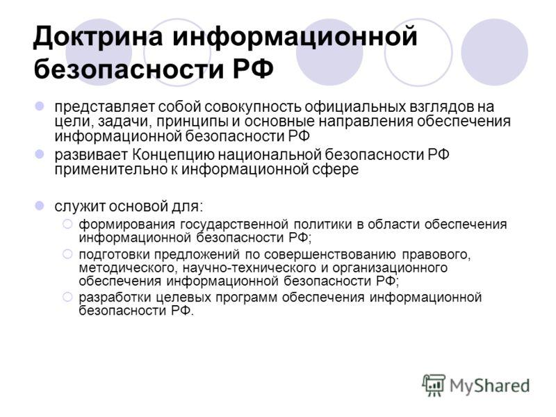 Доктрина информационной безопасности РФ представляет собой совокупность официальных взглядов на цели, задачи, принципы и основные направления обеспечения информационной безопасности РФ развивает Концепцию национальной безопасности РФ применительно к