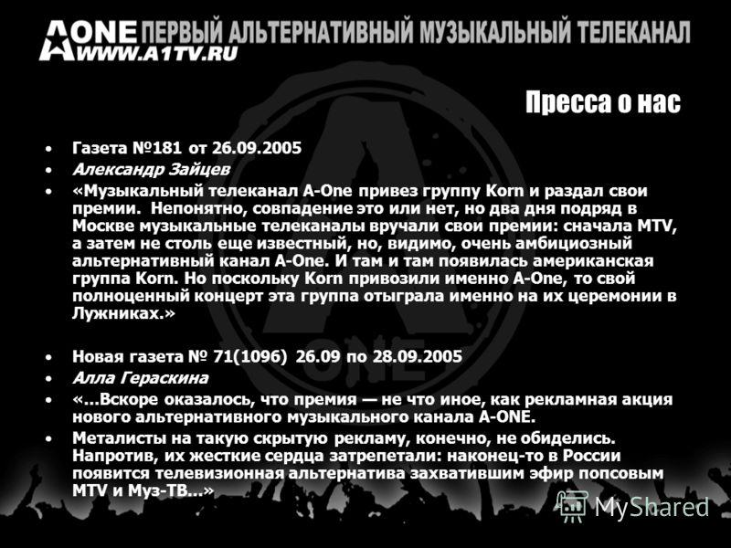 Пресса о нас Газета 181 от 26.09.2005 Александр Зайцев «Музыкальный телеканал A-One привез группу Korn и раздал свои премии. Непонятно, совпадение это или нет, но два дня подряд в Москве музыкальные телеканалы вручали свои премии: сначала MTV, а зате