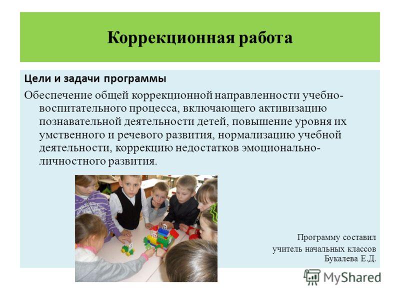 Коррекционная работа Цели и задачи программы Обеспечение общей коррекционной направленности учебно- воспитательного процесса, включающего активизацию познавательной деятельности детей, повышение уровня их умственного и речевого развития, нормализацию