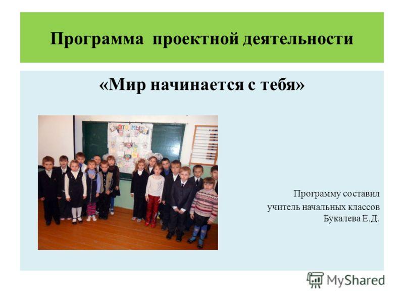 Программа проектной деятельности «Мир начинается с тебя» Программу составил учитель начальных классов Букалева Е.Д.