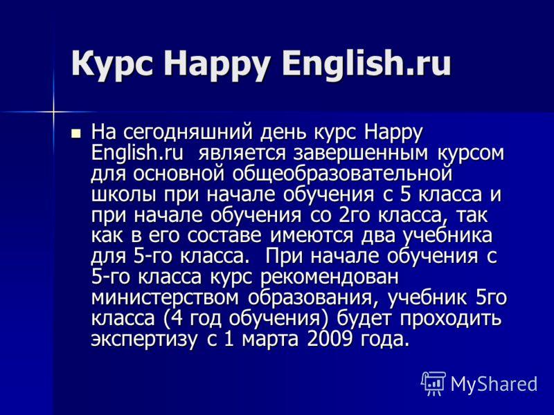 Курс Happy English.ru На сегодняшний день курс Happy English.ru является завершенным курсом для основной общеобразовательной школы при начале обучения с 5 класса и при начале обучения со 2го класса, так как в его составе имеются два учебника для 5-го
