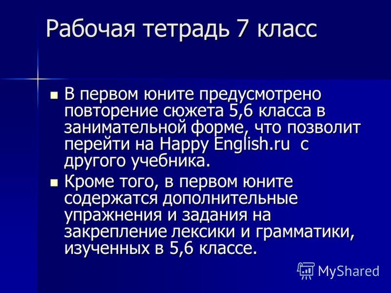 Рабочая тетрадь 7 класс В первом юните предусмотрено повторение сюжета 5,6 класса в занимательной форме, что позволит перейти на Happy English.ru с другого учебника. В первом юните предусмотрено повторение сюжета 5,6 класса в занимательной форме, что