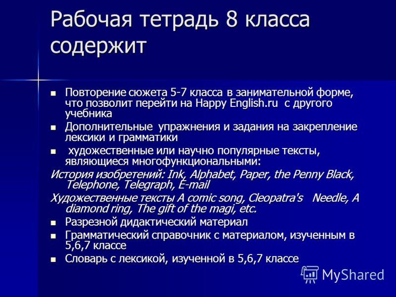 Рабочая тетрадь 8 класса содержит Повторение сюжета 5-7 класса в занимательной форме, что позволит перейти на Happy English.ru с другого учебника Повторение сюжета 5-7 класса в занимательной форме, что позволит перейти на Happy English.ru с другого у
