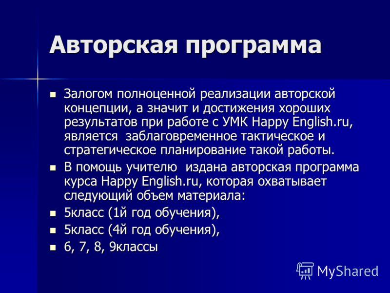 Авторская программа Залогом полноценной реализации авторской концепции, а значит и достижения хороших результатов при работе с УМК Happy English.ru, является заблаговременное тактическое и стратегическое планирование такой работы. Залогом полноценной