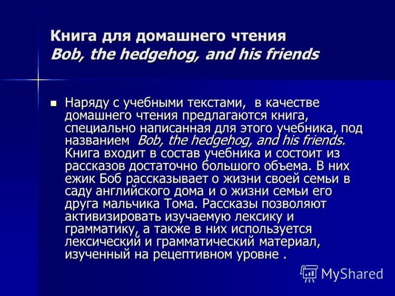 Книга для домашнего чтения Bob, the hedgehog, and his friends Наряду с учебными текстами, в качестве домашнего чтения предлагаются книга, специально написанная для этого учебника, под названием Bob, the hedgehog, and his friends. Книга входит в соста