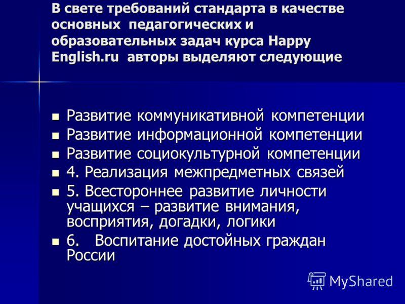 В свете требований стандарта в качестве основных педагогических и образовательных задач курса Happy English.ru авторы выделяют следующие Развитие коммуникативной компетенции Развитие коммуникативной компетенции Развитие информационной компетенции Раз