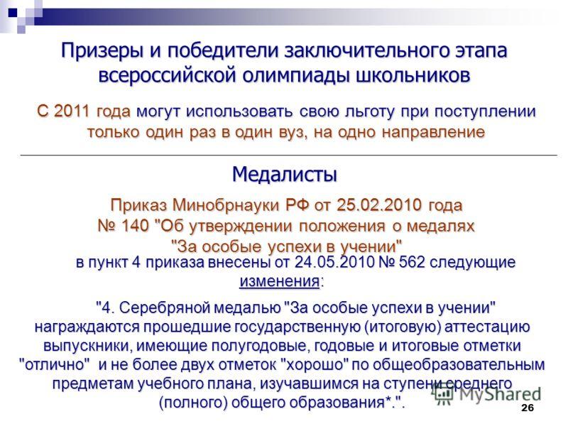 26 Призеры и победители заключительного этапа всероссийской олимпиады школьников С 2011 года могут использовать свою льготу при поступлении только один раз в один вуз, на одно направление Приказ Минобрнауки РФ от 25.02.2010 года 140