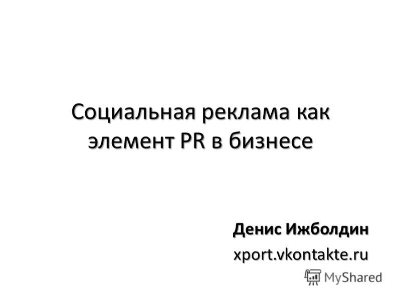 Социальная реклама как элемент PR в бизнесе Денис Ижболдин xport.vkontakte.ru