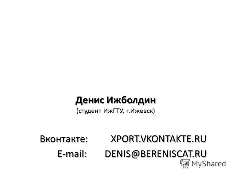Денис Ижболдин (студент ИжГТУ, г.Ижевск) Вконтакте:XPORT.VKONTAKTE.RU E-mail:DENIS@BERENISCAT.RU