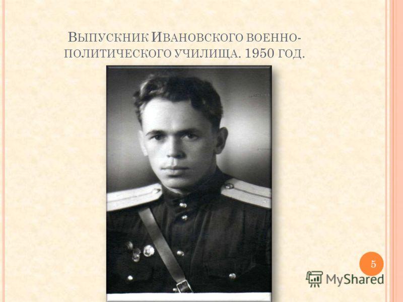 В ЫПУСКНИК И ВАНОВСКОГО ВОЕННО - ПОЛИТИЧЕСКОГО УЧИЛИЩА. 1950 ГОД. 5