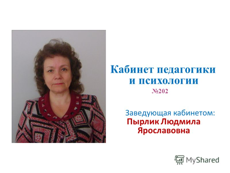 Кабинет педагогики и психологии 202 Заведующая кабинетом: Пырлик Людмила Ярославовна