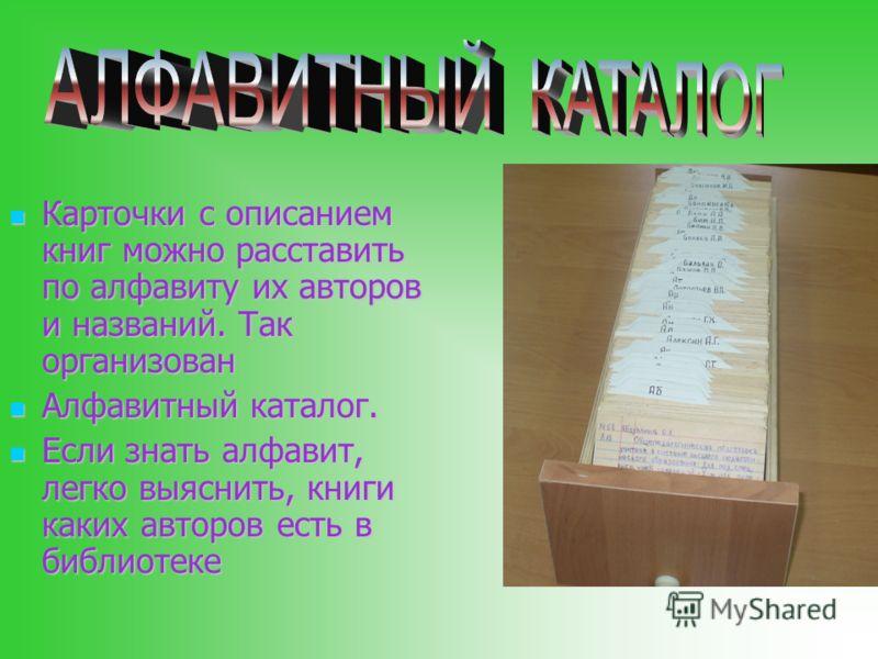 Карточки с описанием книг можно расставить по алфавиту их авторов и названий. Так организован Алфавитный каталог. Если знать алфавит, легко выяснить, книги каких авторов есть в библиотеке