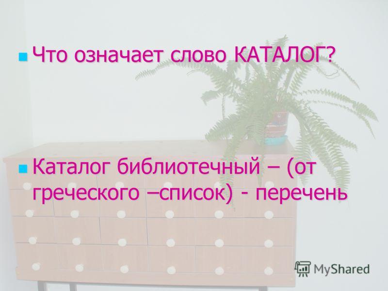 Что означает слово КАТАЛОГ? Что означает слово КАТАЛОГ? Каталог библиотечный – (от греческого –список) - перечень Каталог библиотечный – (от греческого –список) - перечень